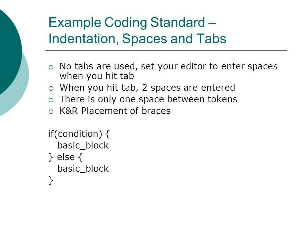 Example Coding Standard – Indentation, Spaces and Tabs  No tabs are used, set your editor to enter spaces when you hit tab  When you hit tab, 2 spaces are entered  There is only one space between tokens  K&R Placement of braces if(condition) { basic_block } else { basic_block }