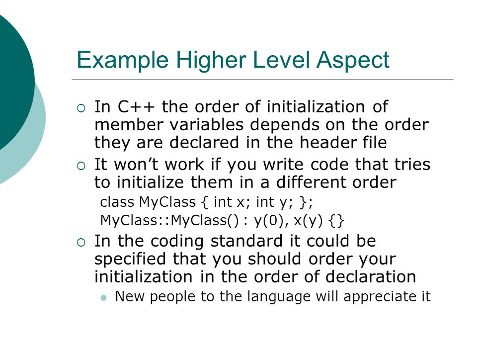 Example Higher Level Aspect  In C++ the order of initialization of member variables depends on the order they are declared in the header file  It won't work if you write code that tries to initialize them in a different order class MyClass { int x; int y; }; MyClass::MyClass() : y(0), x(y) {}  In the coding standard it could be specified that you should order your initialization in the order of declaration New people to the language will appreciate it