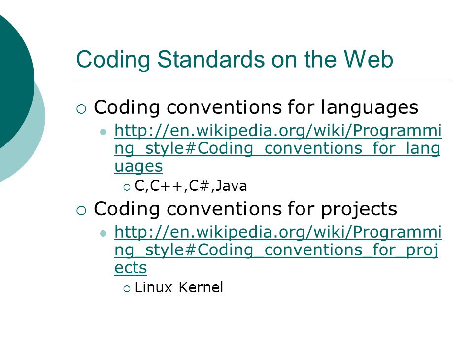 Coding Standards on the Web  Coding conventions for languages http://en.wikipedia.org/wiki/Programmi ng_style#Coding_conventions_for_lang uages http://en.wikipedia.org/wiki/Programmi ng_style#Coding_conventions_for_lang uages  C,C++,C#,Java  Coding conventions for projects http://en.wikipedia.org/wiki/Programmi ng_style#Coding_conventions_for_proj ects http://en.wikipedia.org/wiki/Programmi ng_style#Coding_conventions_for_proj ects  Linux Kernel