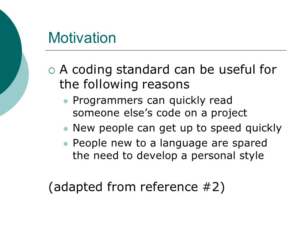 Motivation  A coding standard can be useful for the following reasons Programmers can quickly read someone else's code on a project New people can get up to speed quickly People new to a language are spared the need to develop a personal style (adapted from reference #2)