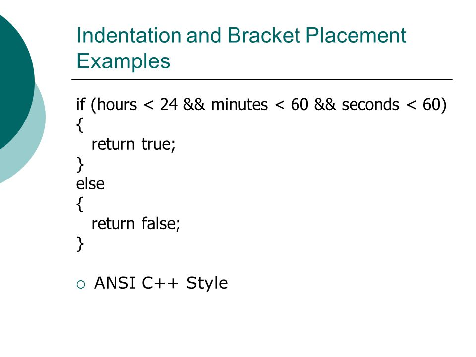 Indentation and Bracket Placement Examples if (hours < 24 && minutes < 60 && seconds < 60) { return true; } else { return false; }  ANSI C++ Style
