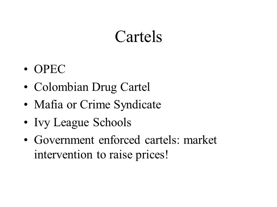 Cartels OPEC Colombian Drug Cartel Mafia or Crime Syndicate Ivy League Schools Government enforced cartels: market intervention to raise prices!