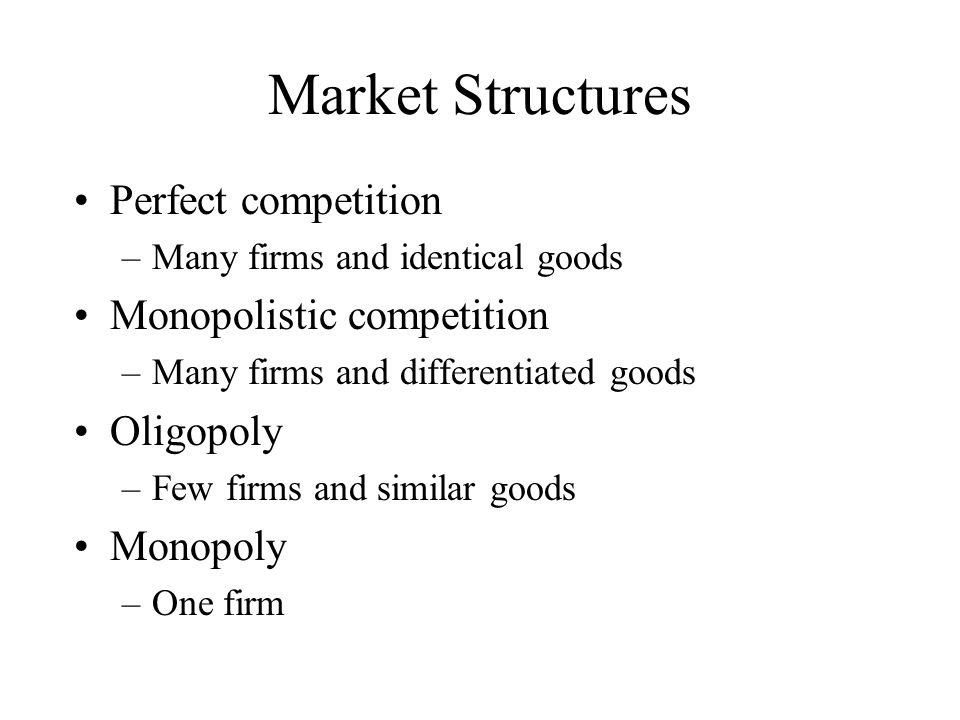 Market Structures Perfect competition –Many firms and identical goods Monopolistic competition –Many firms and differentiated goods Oligopoly –Few firms and similar goods Monopoly –One firm