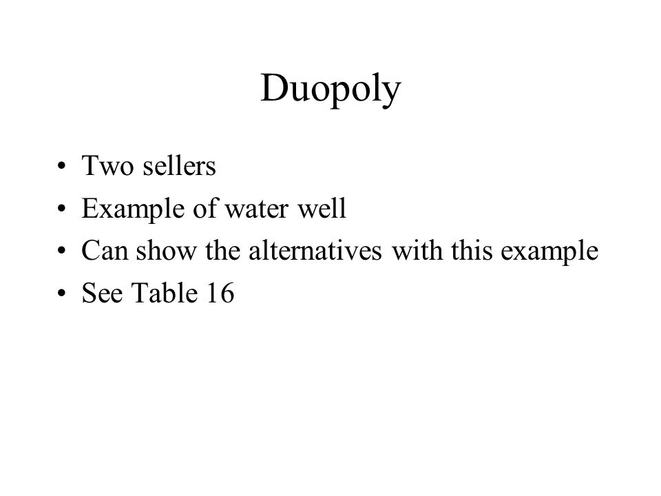 Duopoly Two sellers Example of water well Can show the alternatives with this example See Table 16