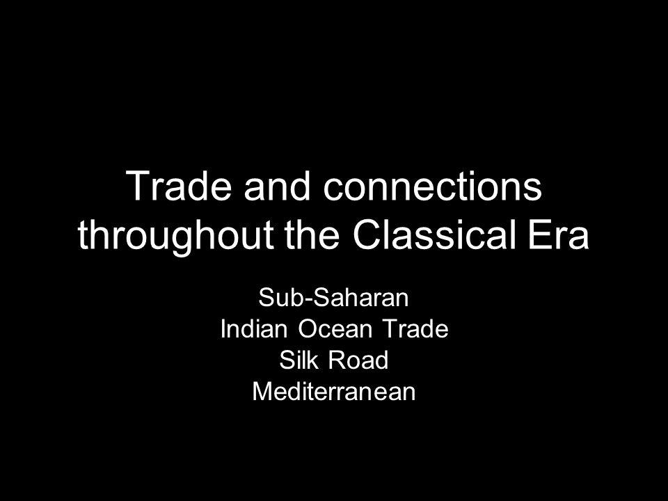 Trade and connections throughout the Classical Era Sub-Saharan Indian Ocean Trade Silk Road Mediterranean