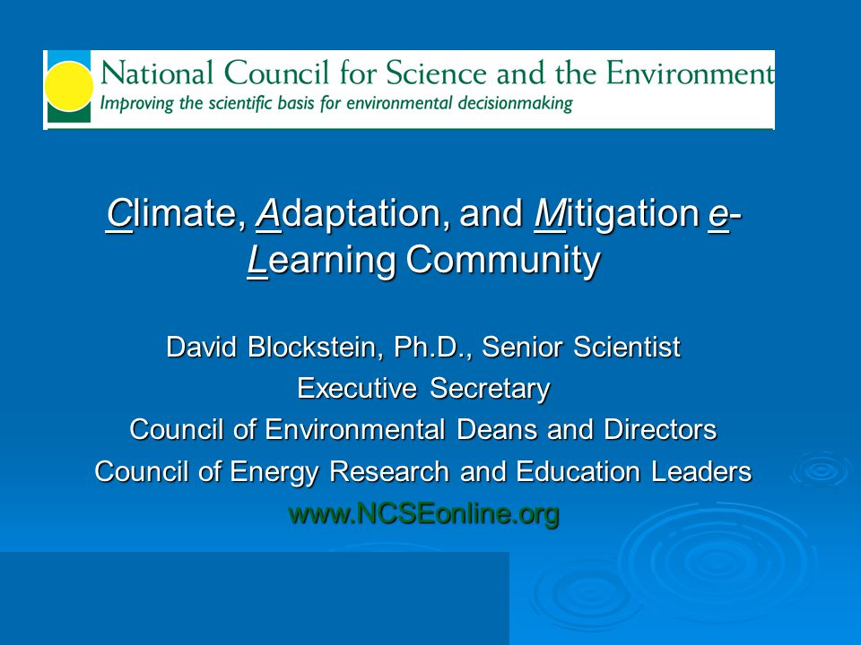 Climate, Adaptation, and Mitigation e- Learning Community David Blockstein, Ph.D., Senior Scientist Executive Secretary Council of Environmental Deans
