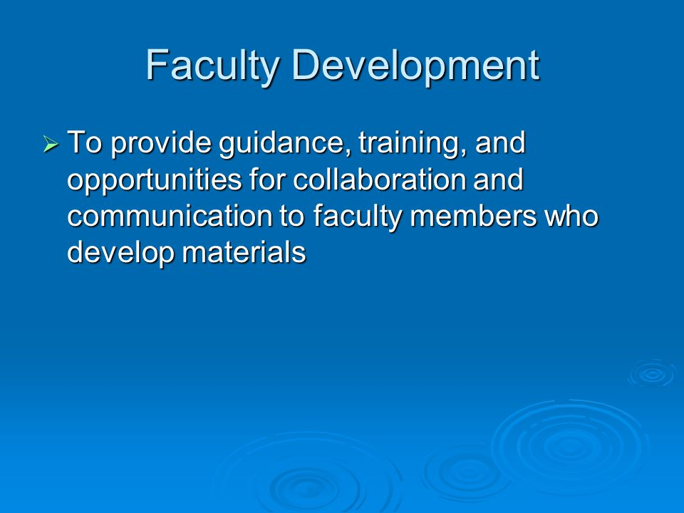 Faculty Development  To provide guidance, training, and opportunities for collaboration and communication to faculty members who develop materials