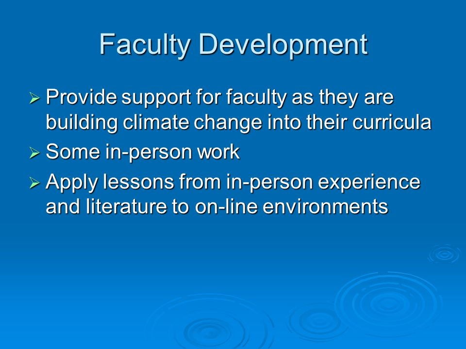 Faculty Development  Provide support for faculty as they are building climate change into their curricula  Some in-person work  Apply lessons from