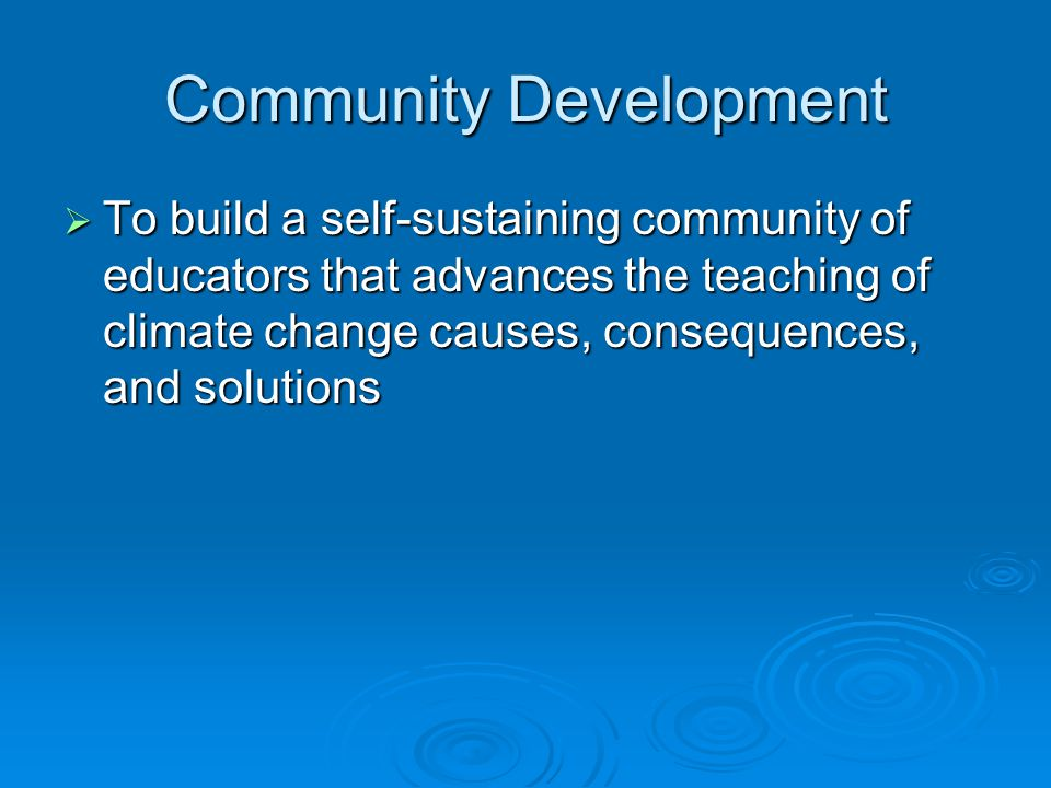 Community Development  To build a self-sustaining community of educators that advances the teaching of climate change causes, consequences, and solut