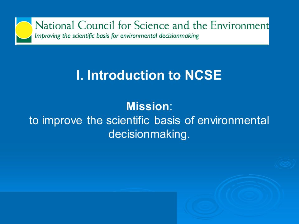 I. Introduction to NCSE Mission: to improve the scientific basis of environmental decisionmaking.