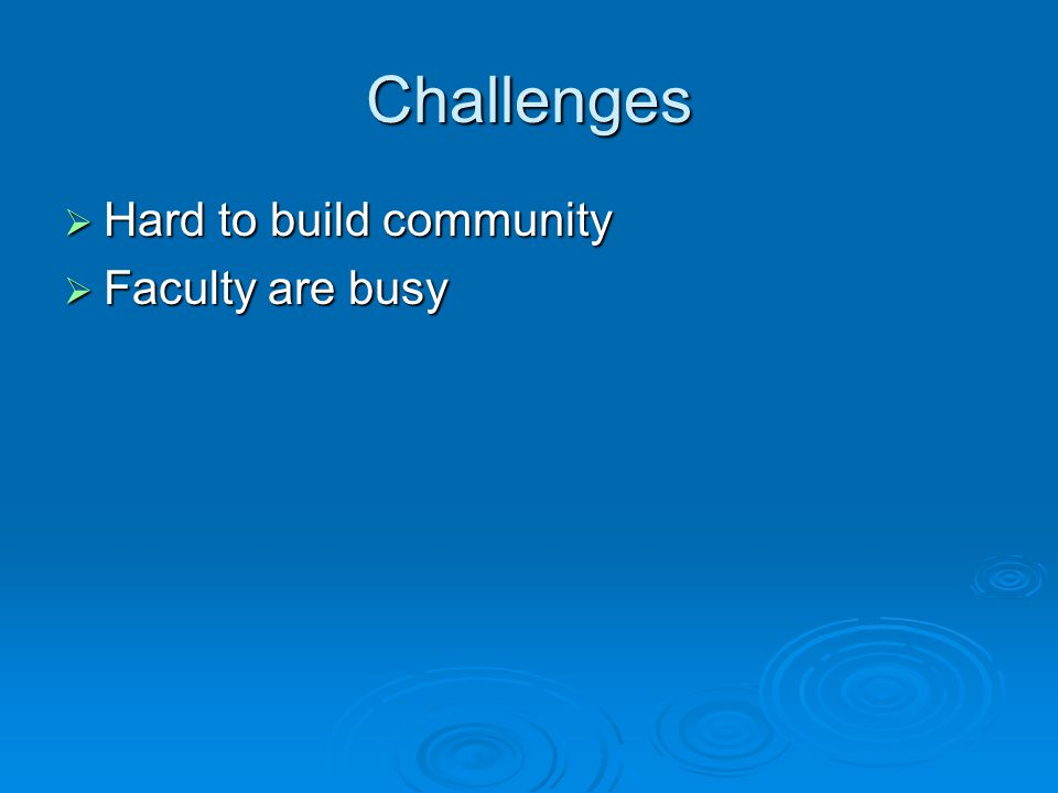 Challenges  Hard to build community  Faculty are busy