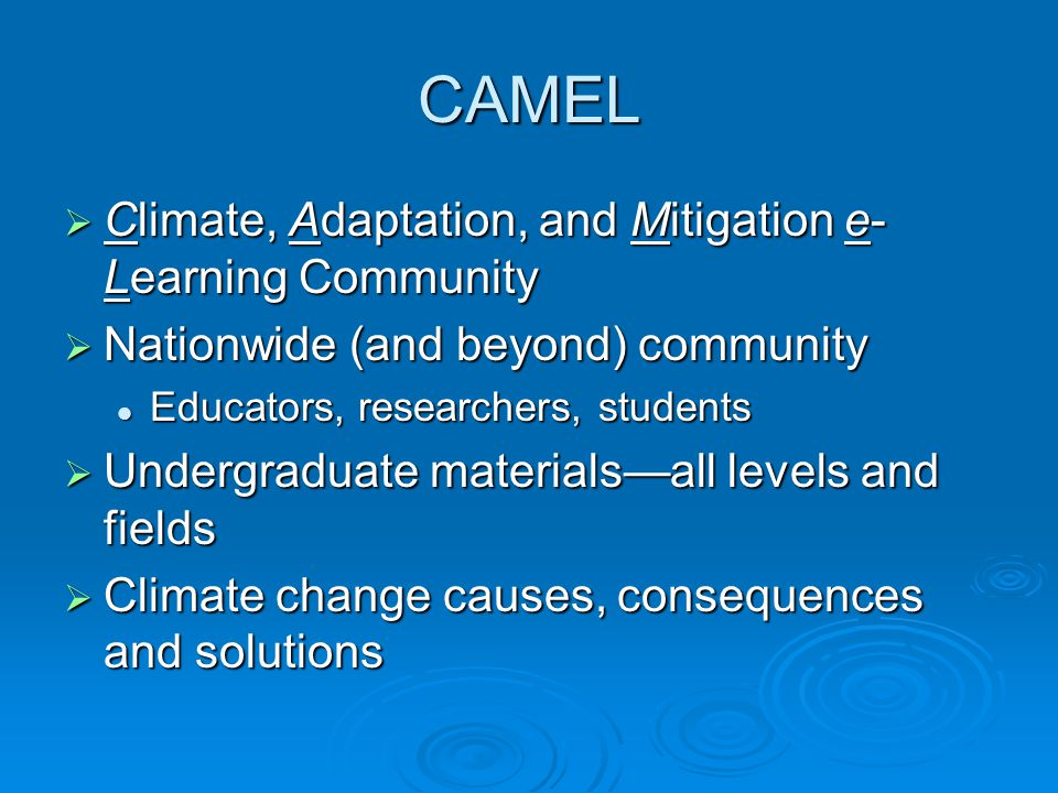 CAMEL  Climate, Adaptation, and Mitigation e- Learning Community  Nationwide (and beyond) community Educators, researchers, students Educators, rese