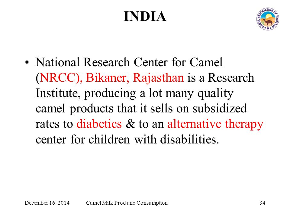 INDIA National Research Center for Camel (NRCC), Bikaner, Rajasthan is a Research Institute, producing a lot many quality camel products that it sells on subsidized rates to diabetics & to an alternative therapy center for children with disabilities.