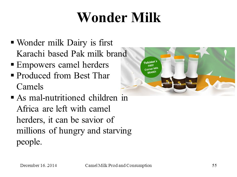 Wonder Milk Camel Milk Prod and Consumption55  Wonder milk Dairy is first Karachi based Pak milk brand  Empowers camel herders  Produced from Best Thar Camels  As mal-nutritioned children in Africa are left with camel herders, it can be savior of millions of hungry and starving people.