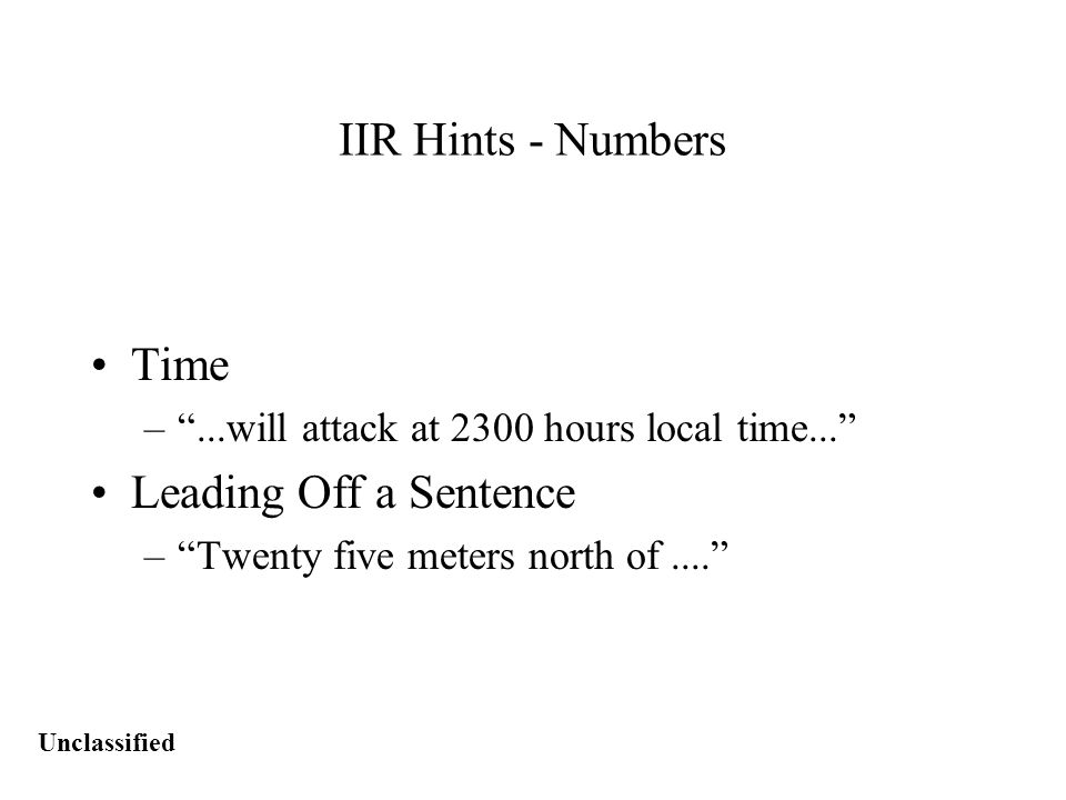Unclassified IIR Hints - Numbers Time – ...will attack at 2300 hours local time... Leading Off a Sentence – Twenty five meters north of....