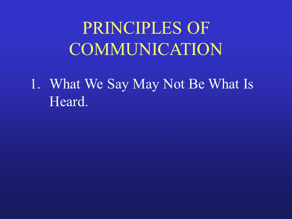 PRINCIPLES OF COMMUNICATION 1.What We Say May Not Be What Is Heard.