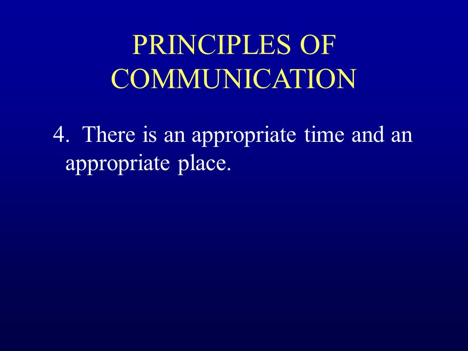 PRINCIPLES OF COMMUNICATION 4. There is an appropriate time and an appropriate place.