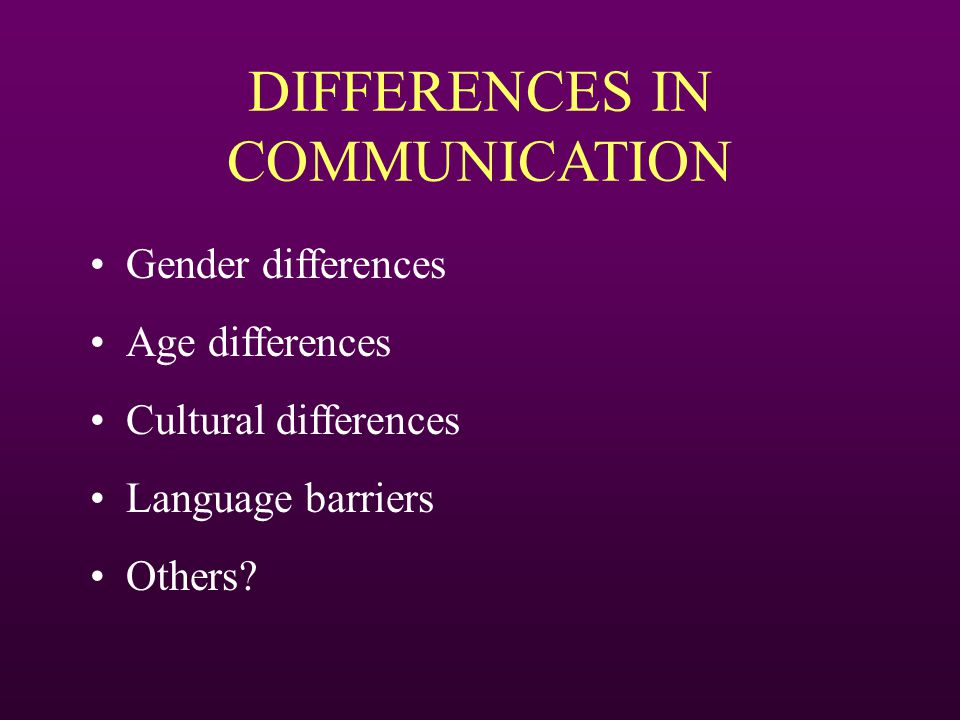DIFFERENCES IN COMMUNICATION Gender differences Age differences Cultural differences Language barriers Others?