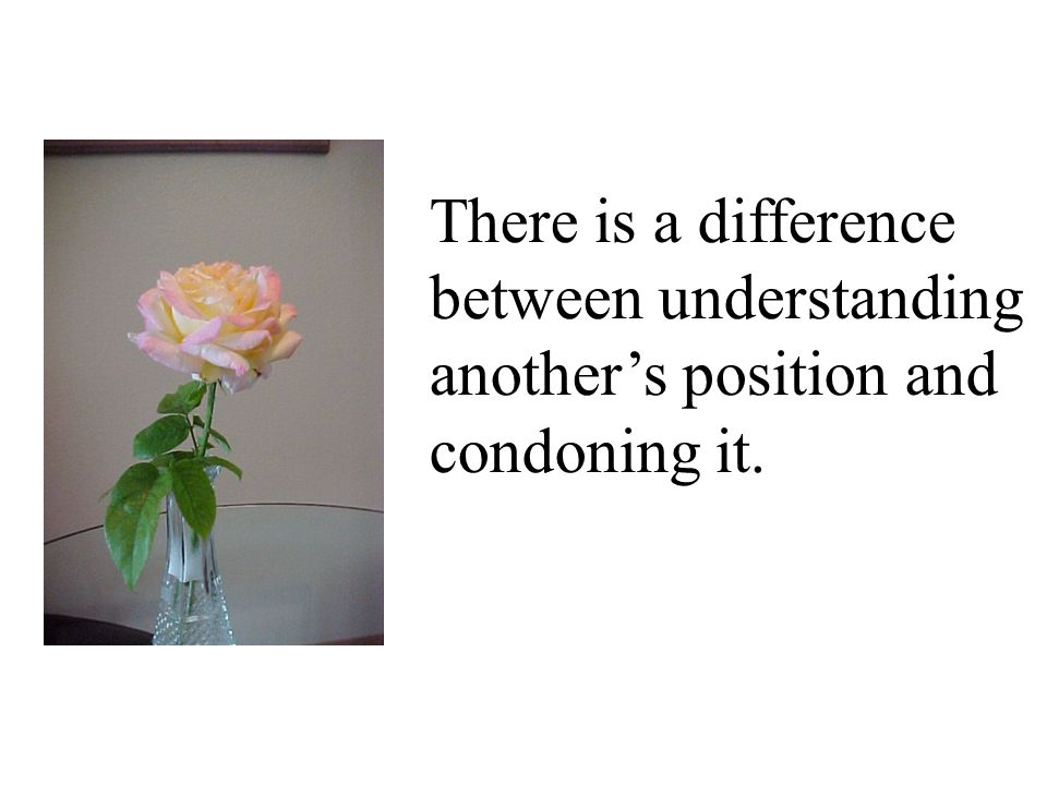 There is a difference between understanding another's position and condoning it.