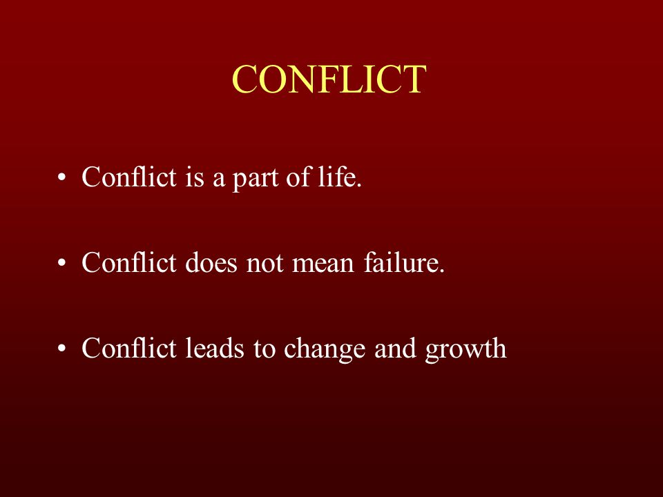 CONFLICT Conflict is a part of life. Conflict does not mean failure. Conflict leads to change and growth