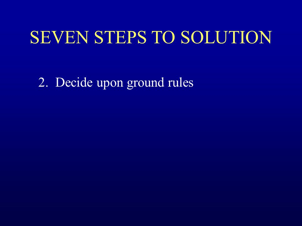 SEVEN STEPS TO SOLUTION 2. Decide upon ground rules