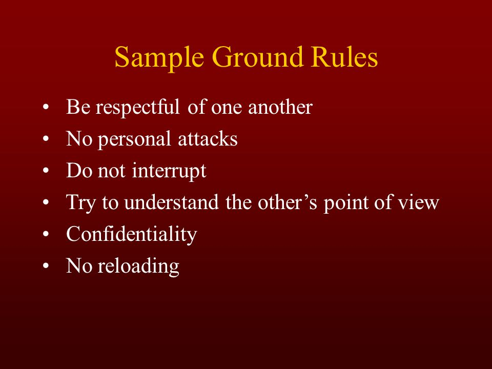 Sample Ground Rules Be respectful of one another No personal attacks Do not interrupt Try to understand the other's point of view Confidentiality No r