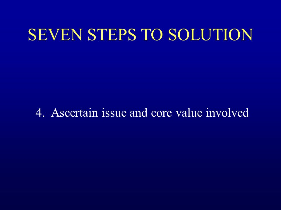SEVEN STEPS TO SOLUTION 4. Ascertain issue and core value involved