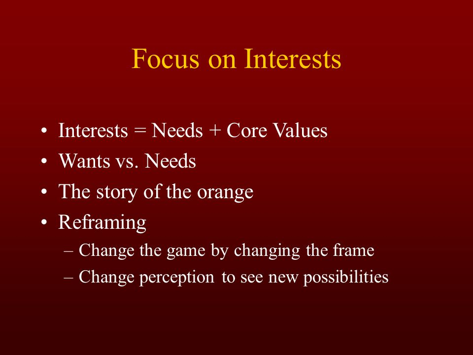Focus on Interests Interests = Needs + Core Values Wants vs. Needs The story of the orange Reframing –Change the game by changing the frame –Change pe