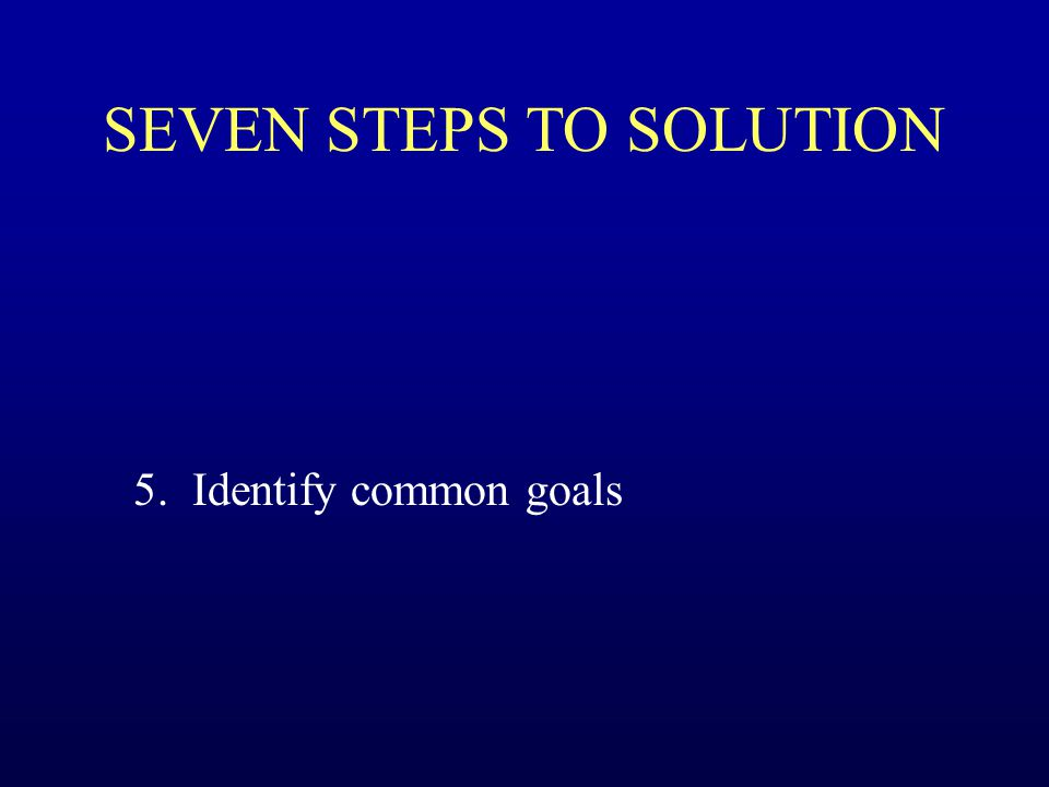 SEVEN STEPS TO SOLUTION 5. Identify common goals