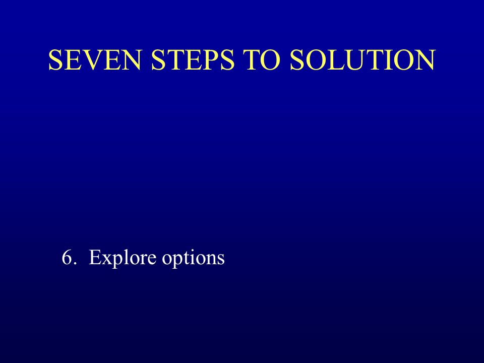 SEVEN STEPS TO SOLUTION 6. Explore options