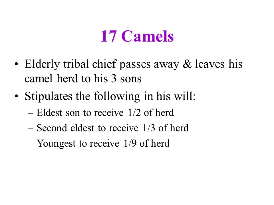 17 Camels Elderly tribal chief passes away & leaves his camel herd to his 3 sons Stipulates the following in his will: –Eldest son to receive 1/2 of h