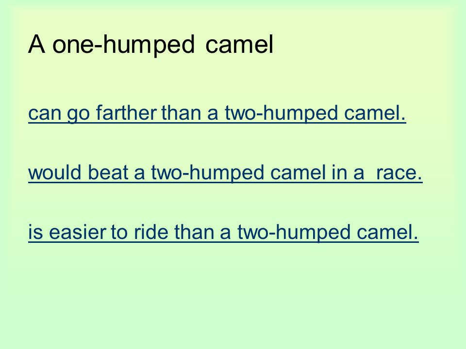A one-humped camel can go farther than a two-humped camel. would beat a two-humped camel in a race. is easier to ride than a two-humped camel.