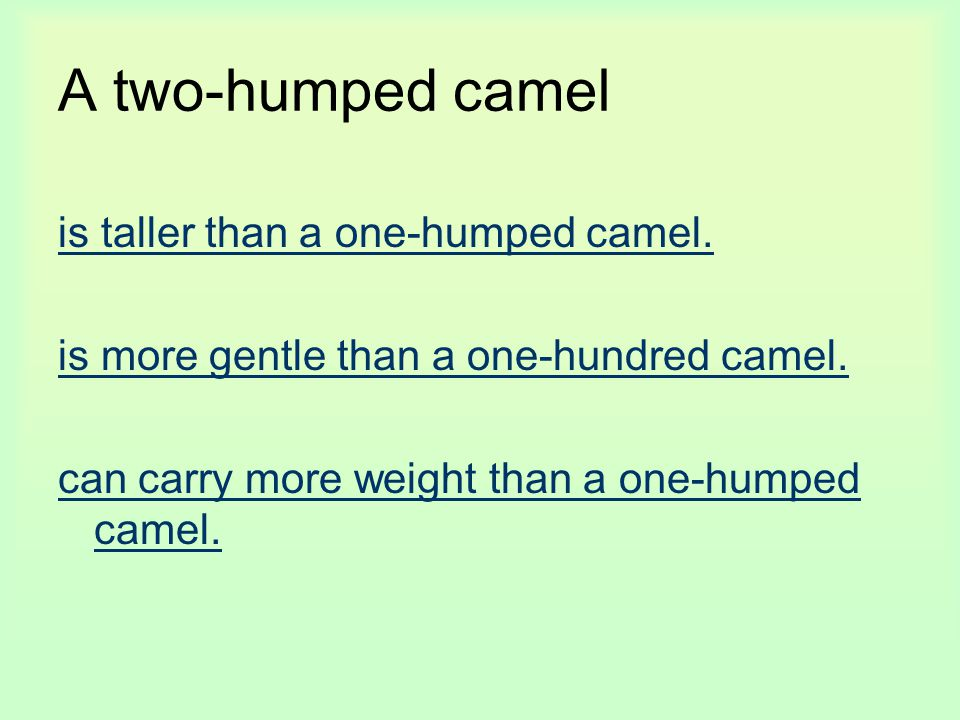 A two-humped camel is taller than a one-humped camel. is more gentle than a one-hundred camel. can carry more weight than a one-humped camel.