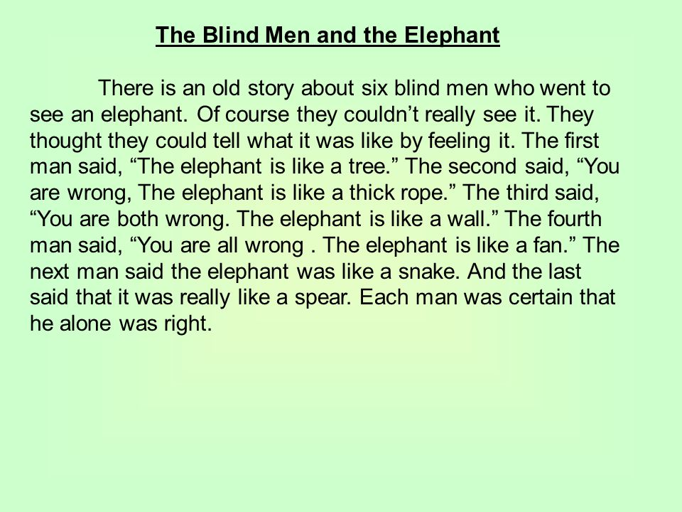 The Blind Men and the Elephant There is an old story about six blind men who went to see an elephant. Of course they couldn't really see it. They thou