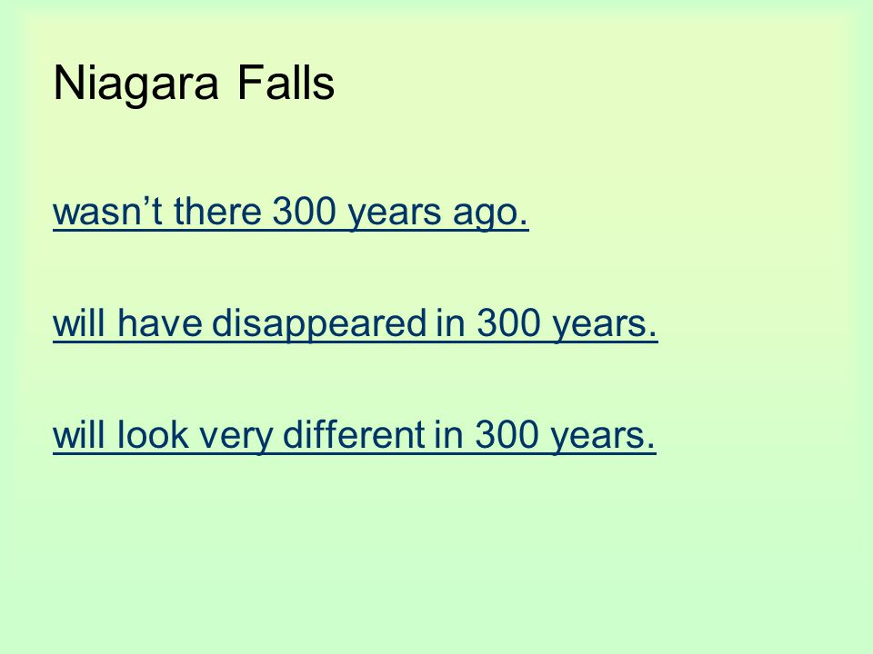 Niagara Falls wasn't there 300 years ago. will have disappeared in 300 years. will look very different in 300 years.