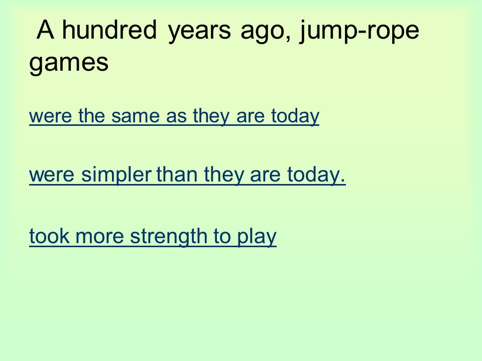 A hundred years ago, jump-rope games were the same as they are today were simpler than they are today. took more strength to play