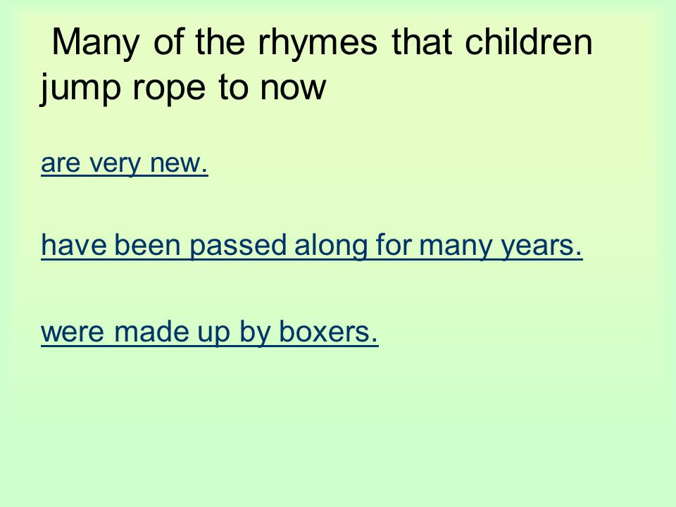 Many of the rhymes that children jump rope to now are very new. have been passed along for many years. were made up by boxers.