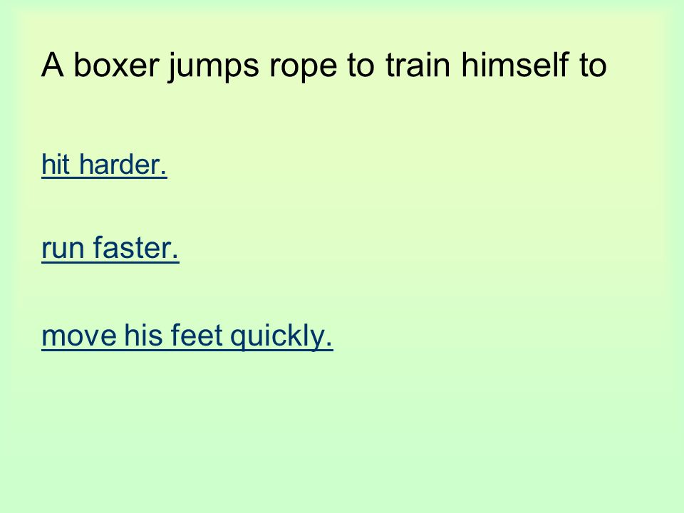 A boxer jumps rope to train himself to hit harder. run faster. move his feet quickly.