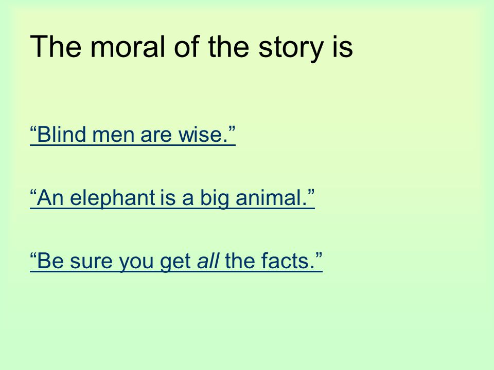 "The moral of the story is ""Blind men are wise."" ""An elephant is a big animal."" ""Be sure you get all the facts."""