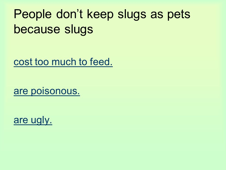 People don't keep slugs as pets because slugs cost too much to feed. are poisonous. are ugly.