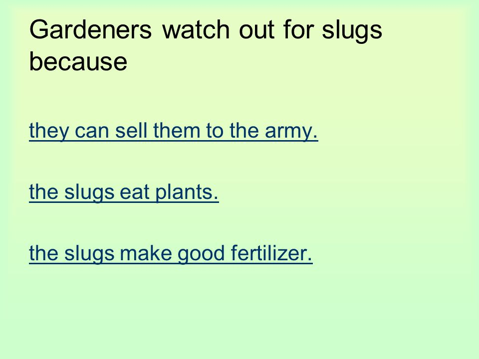 Gardeners watch out for slugs because they can sell them to the army. the slugs eat plants. the slugs make good fertilizer.