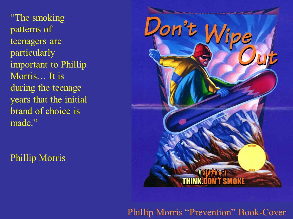 The smoking patterns of teenagers are particularly important to Phillip Morris… It is during the teenage years that the initial brand of choice is made. Phillip Morris Phillip Morris Prevention Book-Cover