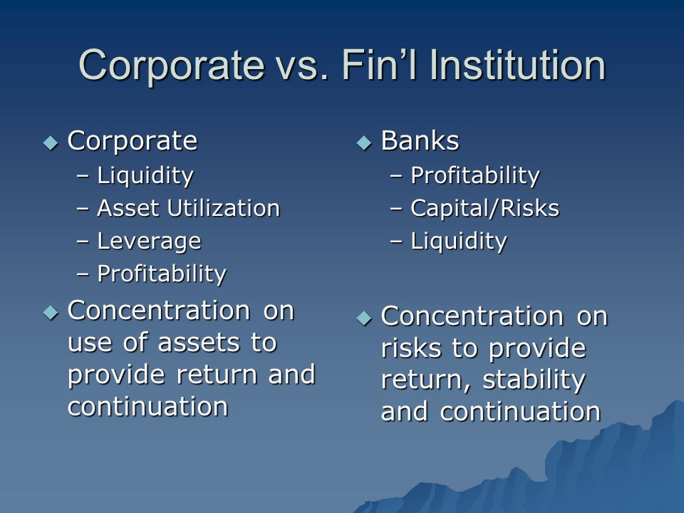 Corporate vs. Fin'l Institution  Corporate –Liquidity –Asset Utilization –Leverage –Profitability  Concentration on use of assets to provide return