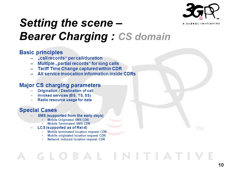 "10 Setting the scene – Bearer Charging : CS domain Basic principles –""call records per call/duration –Multiple ""partial records for long calls –Tariff Time Change captured within CDR –All service invocation information inside CDRs Major CS charging parameters –Origination / Destination of call –Invoked services (BS, TS, SS) –Radio resource usage for data Special Cases –SMS (supported from the early days) Mobile Originated SMS CDR Mobile Terminated SMS CDR –LCS (supported as of Rel-4) Mobile terminated location request CDR Mobile originated location request CDR Network induced location request CDR"