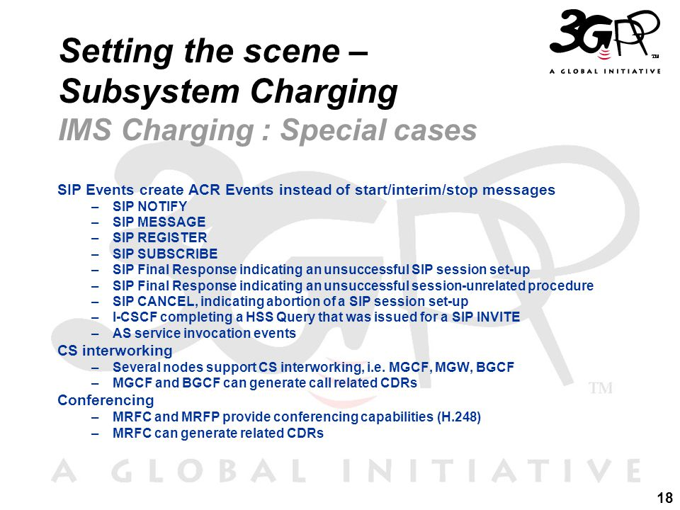18 Setting the scene – Subsystem Charging IMS Charging : Special cases SIP Events create ACR Events instead of start/interim/stop messages –SIP NOTIFY –SIP MESSAGE –SIP REGISTER –SIP SUBSCRIBE –SIP Final Response indicating an unsuccessful SIP session set-up –SIP Final Response indicating an unsuccessful session-unrelated procedure –SIP CANCEL, indicating abortion of a SIP session set-up –I-CSCF completing a HSS Query that was issued for a SIP INVITE –AS service invocation events CS interworking –Several nodes support CS interworking, i.e.