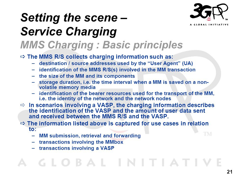 21 Setting the scene – Service Charging MMS Charging : Basic principles  The MMS R/S collects charging information such as: –destination / source addresses used by the User Agent (UA) –identification of the MMS R/S(s) involved in the MM transaction –the size of the MM and its components –storage duration, i.e.