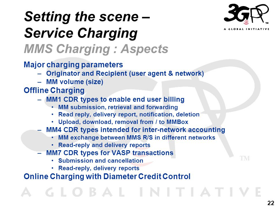 22 Setting the scene – Service Charging MMS Charging : Aspects Major charging parameters –Originator and Recipient (user agent & network) –MM volume (size) Offline Charging –MM1 CDR types to enable end user billing MM submission, retrieval and forwarding Read reply, delivery report, notification, deletion Upload, download, removal from / to MMBox –MM4 CDR types intended for inter-network accounting MM exchange between MMS R/S in different networks Read-reply and delivery reports –MM7 CDR types for VASP transactions Submission and cancellation Read-reply, delivery reports Online Charging with Diameter Credit Control