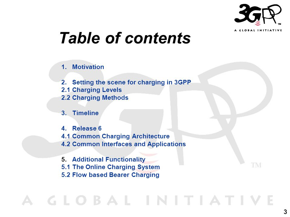 3 Table of contents 1.Motivation 2.Setting the scene for charging in 3GPP 2.1Charging Levels 2.2Charging Methods 3.Timeline 4.Release 6 4.1Common Charging Architecture 4.2Common Interfaces and Applications 5.Additional Functionality 5.1The Online Charging System 5.2Flow based Bearer Charging
