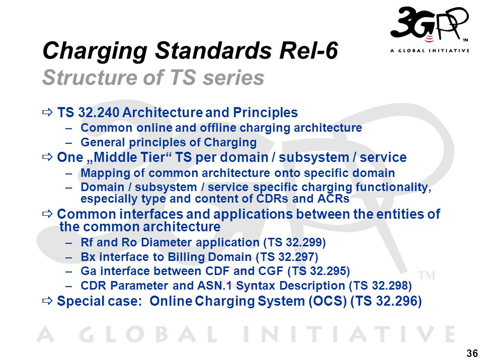 "36 Charging Standards Rel-6 Structure of TS series  TS 32.240 Architecture and Principles –Common online and offline charging architecture –General principles of Charging  One ""Middle Tier TS per domain / subsystem / service –Mapping of common architecture onto specific domain –Domain / subsystem / service specific charging functionality, especially type and content of CDRs and ACRs  Common interfaces and applications between the entities of the common architecture –Rf and Ro Diameter application (TS 32.299) –Bx interface to Billing Domain (TS 32.297) –Ga interface between CDF and CGF (TS 32.295) –CDR Parameter and ASN.1 Syntax Description (TS 32.298)  Special case: Online Charging System (OCS) (TS 32.296)"