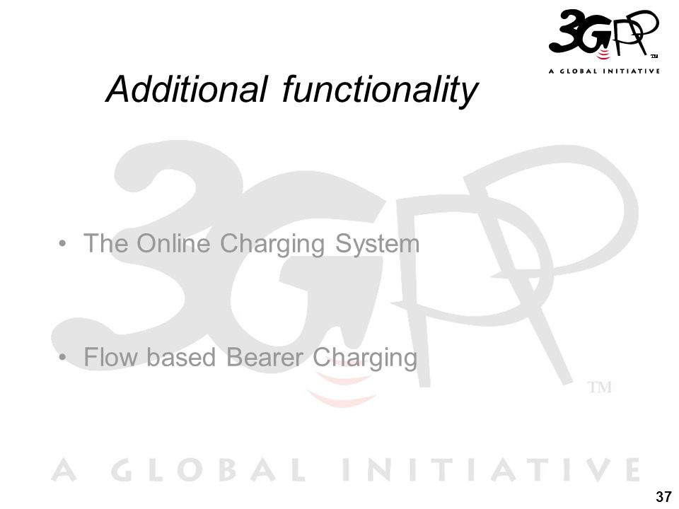 37 Additional functionality The Online Charging System Flow based Bearer Charging